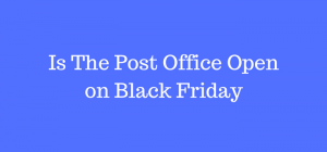 Is The Post Office Open on Black Friday